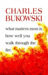 charles bukowski what matters most is how well you walk through the fire